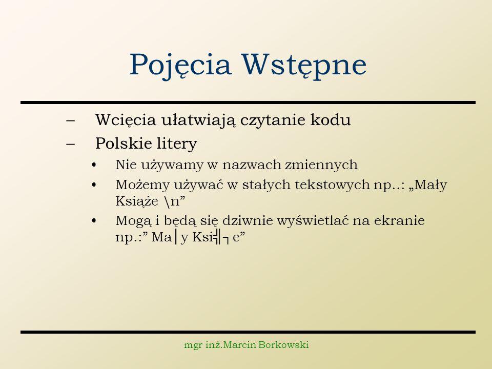 mgr inż.Marcin Borkowski Pojęcia Wstępne –Wcięcia ułatwiają czytanie kodu –Polskie litery Nie używamy w nazwach zmiennych Możemy używać w stałych teks