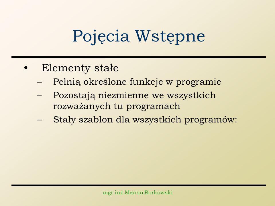 mgr inż.Marcin Borkowski Pojęcia Wstępne Elementy stałe –Pełnią określone funkcje w programie –Pozostają niezmienne we wszystkich rozważanych tu programach –Stały szablon dla wszystkich programów: