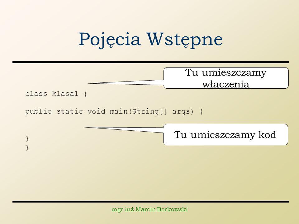 mgr inż.Marcin Borkowski Pojęcia Wstępne class klasa1 { public static void main(String[] args) { } Tu umieszczamy włączenia Tu umieszczamy kod
