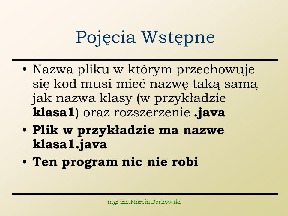 mgr inż.Marcin Borkowski Pojęcia Wstępne Nazwa pliku w którym przechowuje się kod musi mieć nazwę taką samą jak nazwa klasy (w przykładzie klasa1 ) oraz rozszerzenie.java Plik w przykładzie ma nazwe klasa1.java Ten program nic nie robi