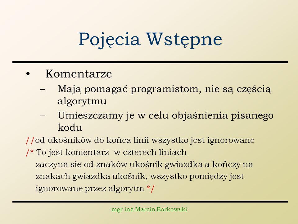 mgr inż.Marcin Borkowski Pojęcia Wstępne Komentarze –Mają pomagać programistom, nie są częścią algorytmu –Umieszczamy je w celu objaśnienia pisanego k