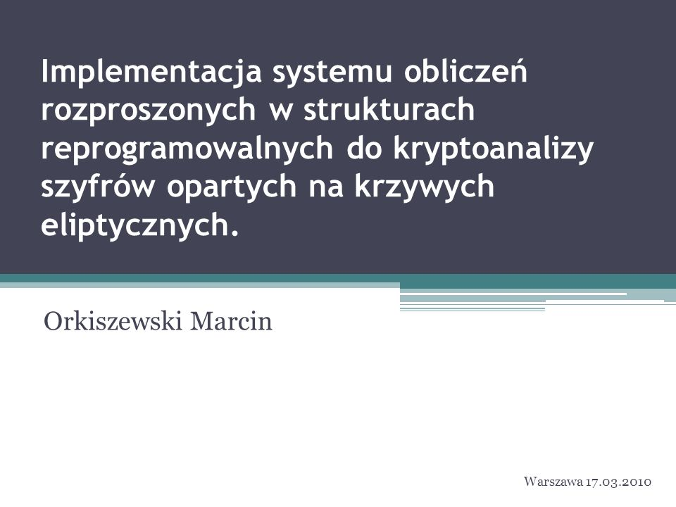 Implementacja systemu obliczeń rozproszonych w strukturach reprogramowalnych do kryptoanalizy szyfrów opartych na krzywych eliptycznych. Orkiszewski M