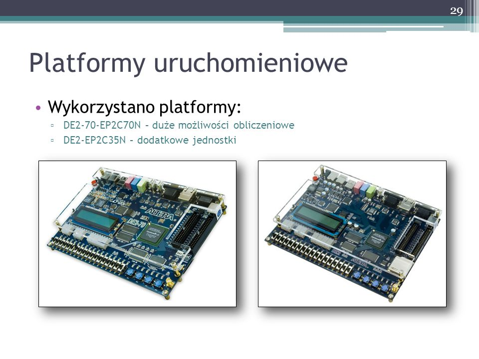 Platformy uruchomieniowe Wykorzystano platformy: DE2-70-EP2C70N – duże możliwości obliczeniowe DE2-EP2C35N – dodatkowe jednostki 29