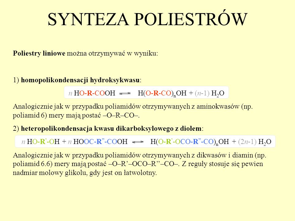 SYNTEZA POLIESTRÓW Poliestry liniowe można otrzymywać w wyniku: 1) homopolikondensacji hydroksykwasu: n HO-R-COOH H(O-R-CO) n OH + (n-1) H 2 O Analogi