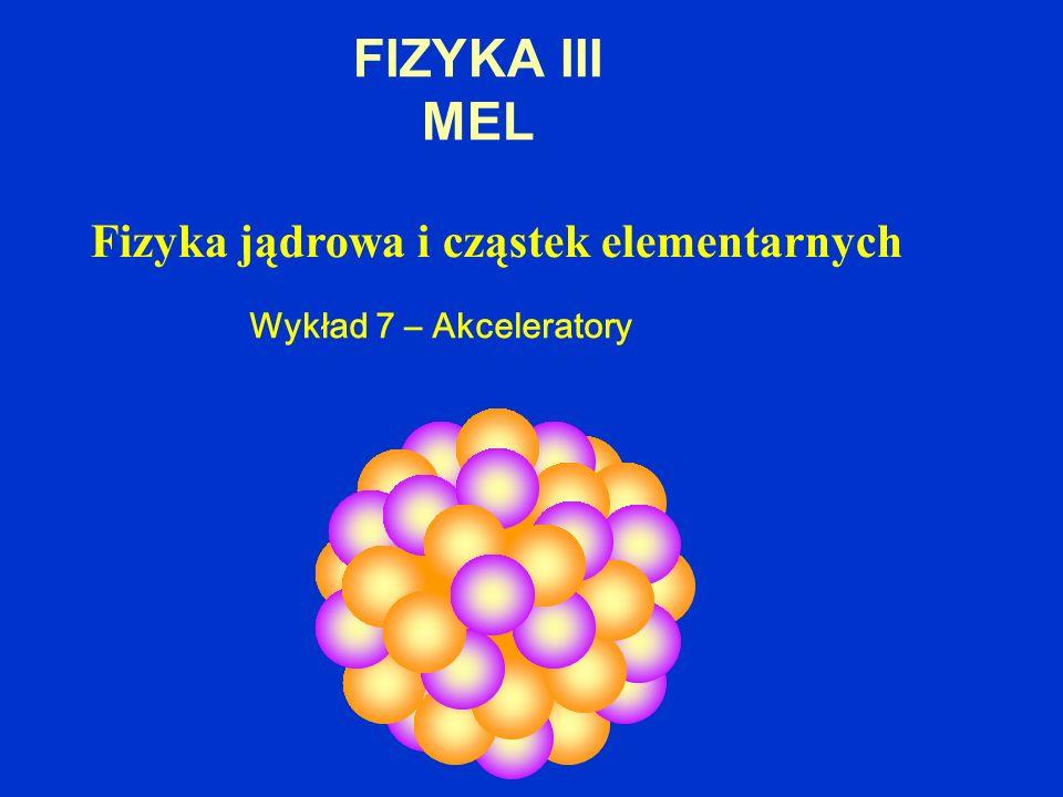FIZYKA III MEL Fizyka jądrowa i cząstek elementarnych Wykład 7 – Akceleratory