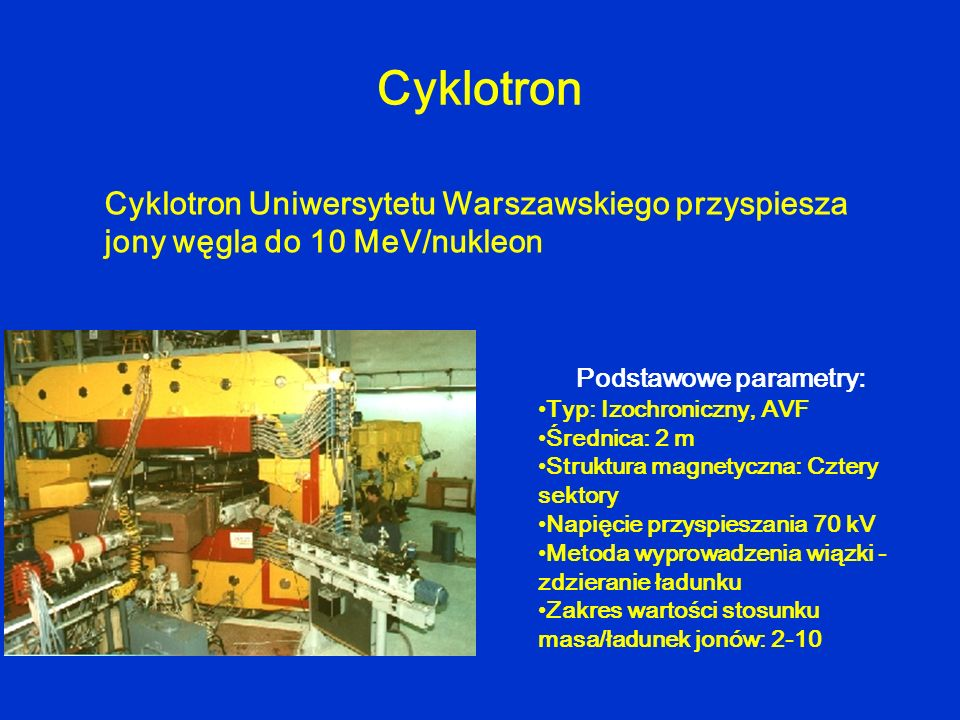 Cyklotron Cyklotron Uniwersytetu Warszawskiego przyspiesza jony węgla do 10 MeV/nukleon Podstawowe parametry: Typ: Izochroniczny, AVF Średnica: 2 m St