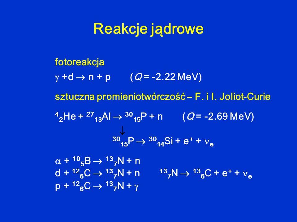 Reakcje jądrowe +d n + p (Q = -2.22 MeV) fotoreakcja sztuczna promieniotwórczość – F. i I. Joliot-Curie 4 2 He + 27 13 Al 30 15 P + n (Q = -2.69 MeV)