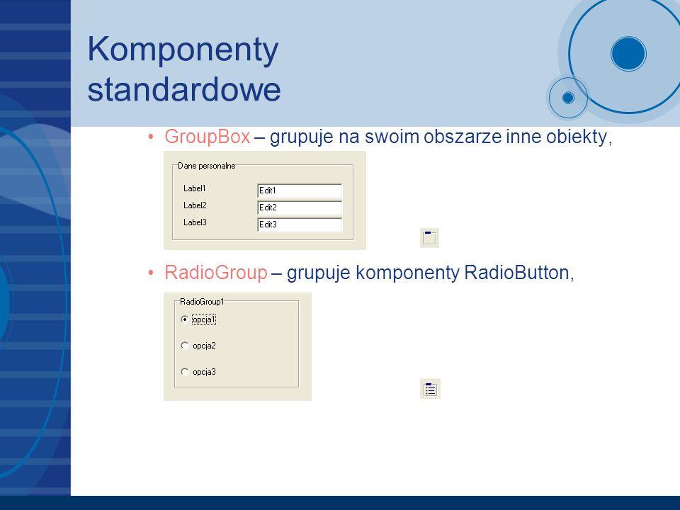 Komponenty standardowe GroupBox – grupuje na swoim obszarze inne obiekty, RadioGroup – grupuje komponenty RadioButton,
