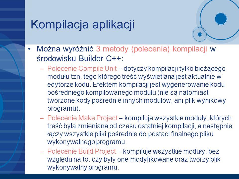 Kompilacja aplikacji Można wyróżnić 3 metody (polecenia) kompilacji w środowisku Builder C++: –Polecenie Compile Unit – dotyczy kompilacji tylko bieżą