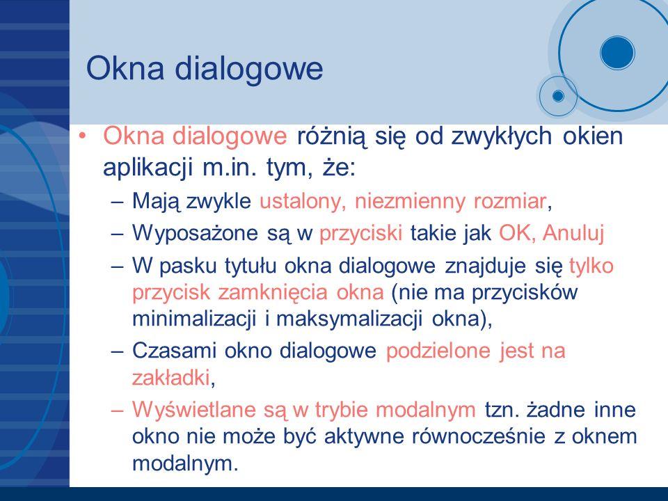 Okna dialogowe Okna dialogowe różnią się od zwykłych okien aplikacji m.in. tym, że: –Mają zwykle ustalony, niezmienny rozmiar, –Wyposażone są w przyci