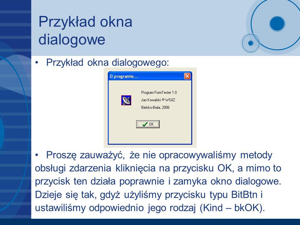 Przykład okna dialogowe Przykład okna dialogowego: Proszę zauważyć, że nie opracowywaliśmy metody obsługi zdarzenia kliknięcia na przycisku OK, a mimo