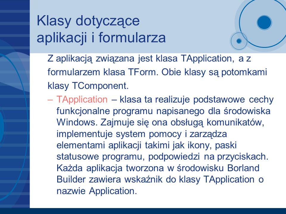 Klasy dotyczące aplikacji i formularza Z aplikacją związana jest klasa TApplication, a z formularzem klasa TForm. Obie klasy są potomkami klasy TCompo