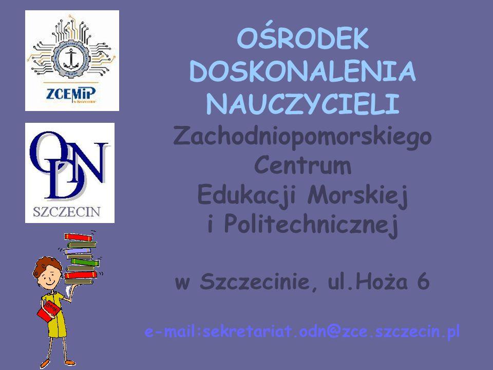 OŚRODEK DOSKONALENIA NAUCZYCIELI Zachodniopomorskiego Centrum Edukacji Morskiej i Politechnicznej w Szczecinie, ul.Hoża 6 e-mail:sekretariat.odn@zce.s