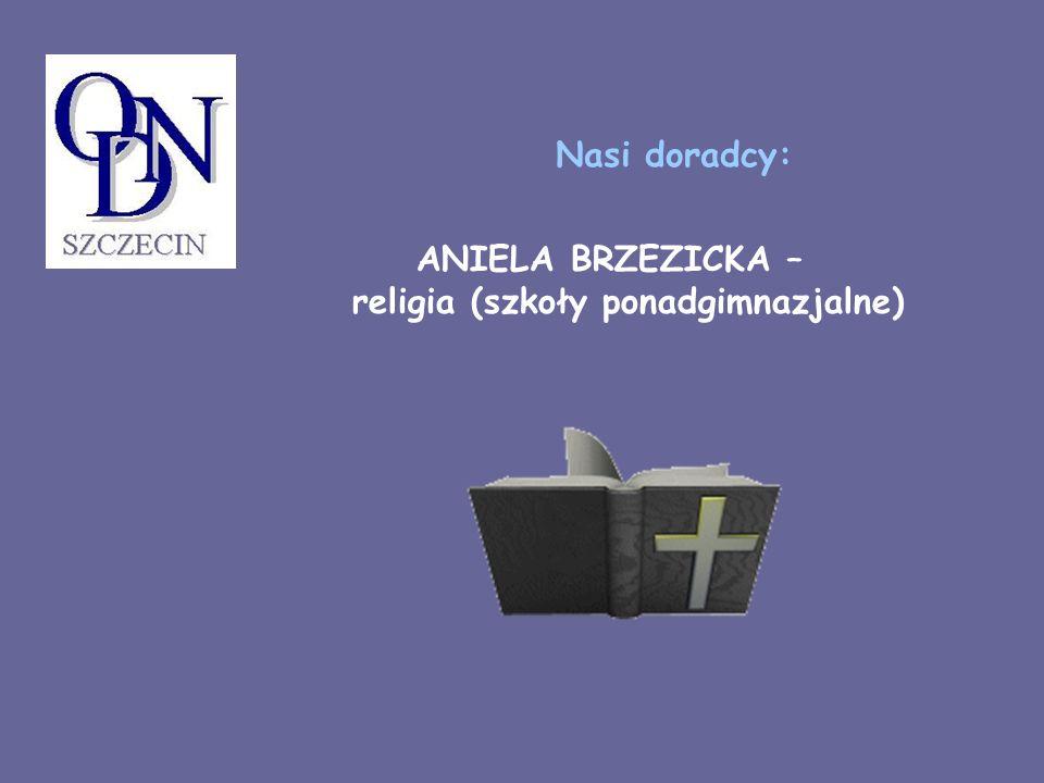 ANIELA BRZEZICKA – religia (szkoły ponadgimnazjalne) Nasi doradcy: