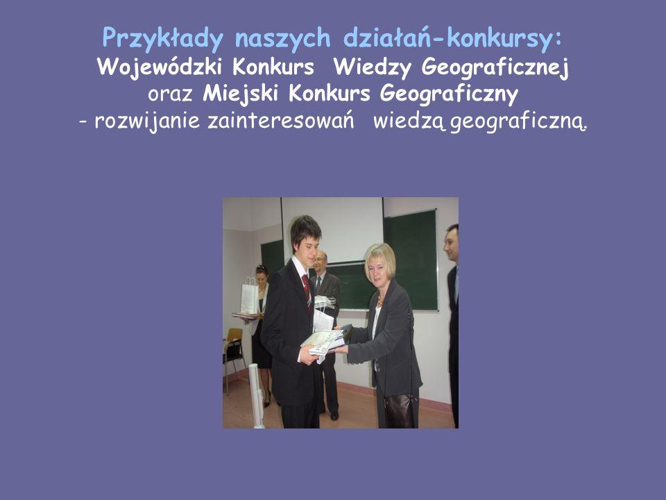 Przykłady naszych działań-konkursy: Wojewódzki Konkurs Wiedzy Geograficznej oraz Miejski Konkurs Geograficzny - rozwijanie zainteresowań wiedzą geogra