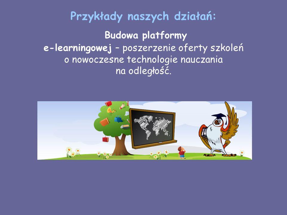 Przykłady naszych działań: Budowa platformy e-learningowej – poszerzenie oferty szkoleń o nowoczesne technologie nauczania na odległość.
