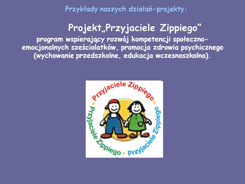 Przykłady naszych działań-projekty: ProjektPrzyjaciele Zippiego program wspierający rozwój kompetencji społeczno- emocjonalnych sześciolatków, promocj