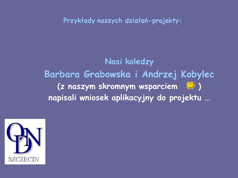 Przykłady naszych działań-projekty: Nasi koledzy Barbara Grabowska i Andrzej Kobylec (z naszym skromnym wsparciem ) napisali wniosek aplikacyjny do pr