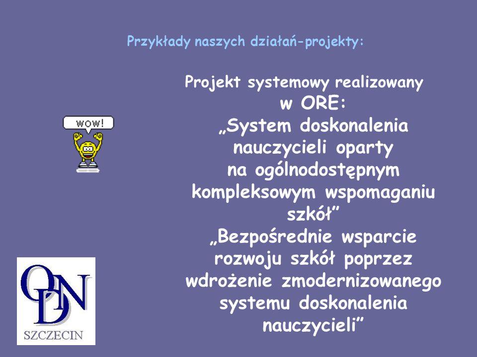 Przykłady naszych działań-projekty: Projekt systemowy realizowany w ORE: System doskonalenia nauczycieli oparty na ogólnodostępnym kompleksowym wspoma