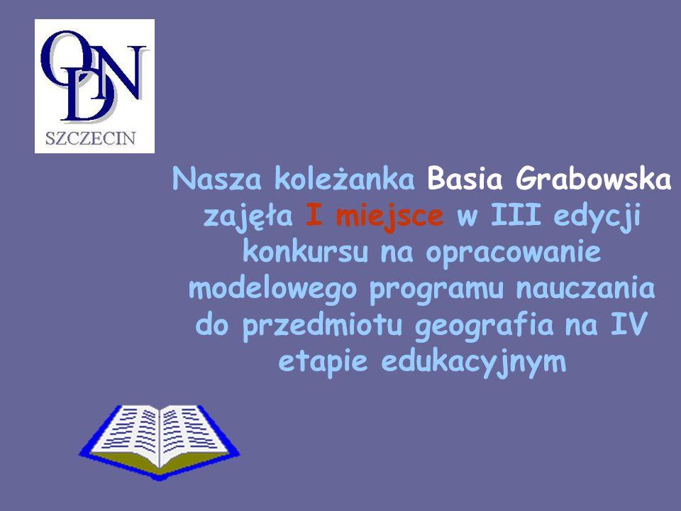 Nasza koleżanka Basia Grabowska zajęła I miejsce w III edycji konkursu na opracowanie modelowego programu nauczania do przedmiotu geografia na IV etap