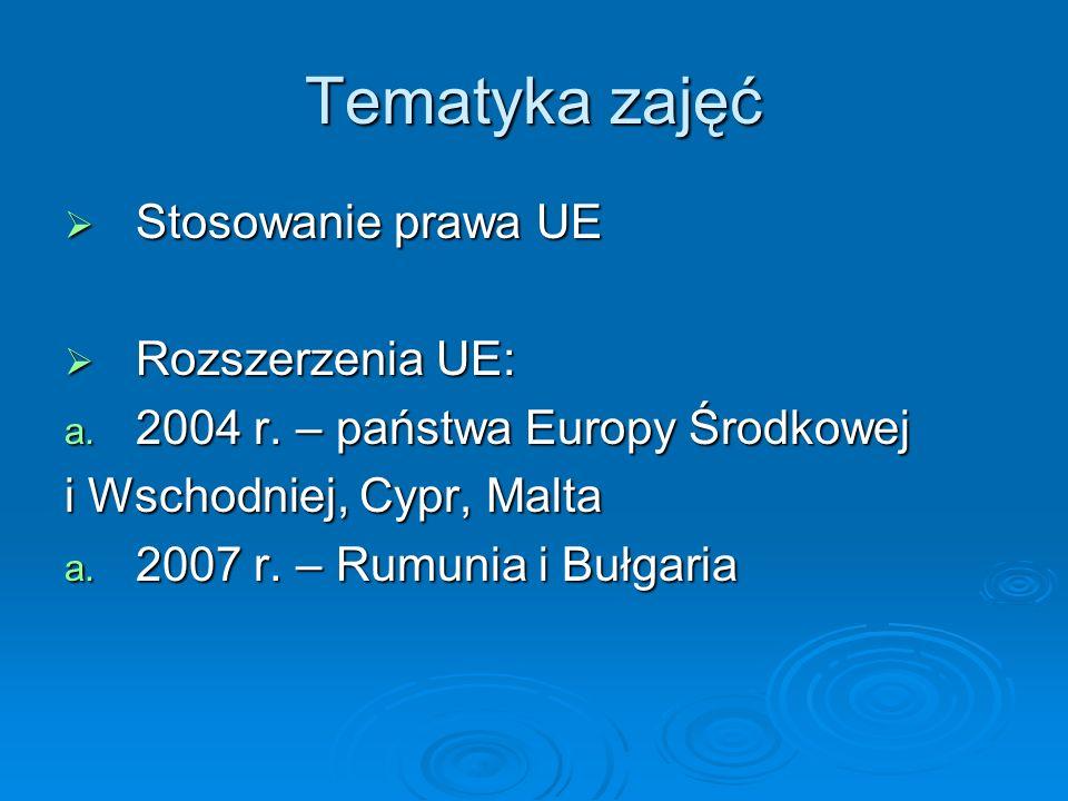 Tematyka zajęć Stosowanie prawa UE Stosowanie prawa UE Rozszerzenia UE: Rozszerzenia UE: a. 2004 r. – państwa Europy Środkowej i Wschodniej, Cypr, Mal