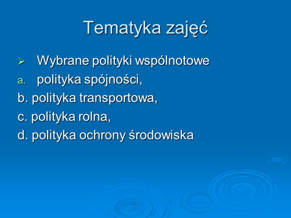 Tematyka zajęć Wybrane polityki wspólnotowe Wybrane polityki wspólnotowe a. polityka spójności, b. polityka transportowa, c. polityka rolna, d. polity