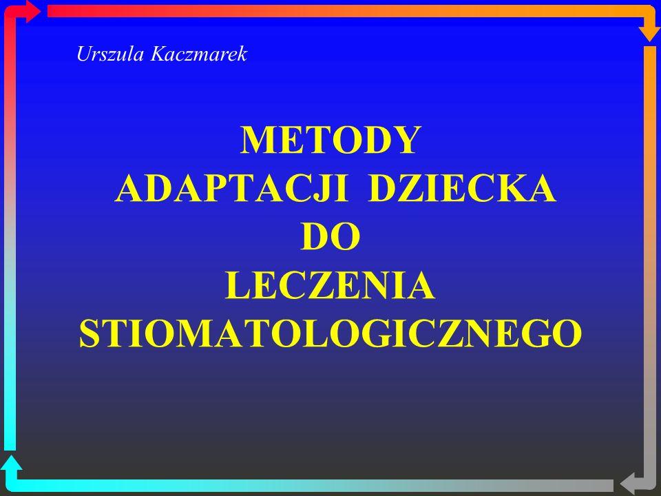 METODY ADAPTACJI DZIECKA DO LECZENIA STIOMATOLOGICZNEGO Urszula Kaczmarek