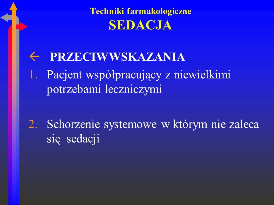 Techniki farmakologiczne SEDACJA ß PRZECIWWSKAZANIA 1.Pacjent współpracujący z niewielkimi potrzebami leczniczymi 2.Schorzenie systemowe w którym nie