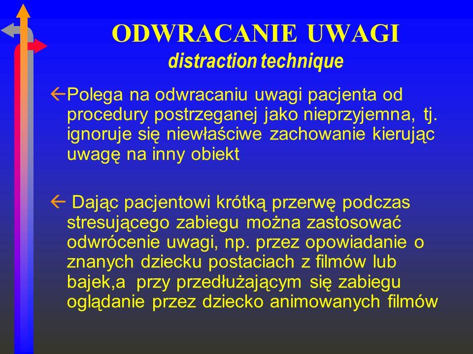 ODWRACANIE UWAGI distraction technique ßPolega na odwracaniu uwagi pacjenta od procedury postrzeganej jako nieprzyjemna, tj. ignoruje się niewłaściwe
