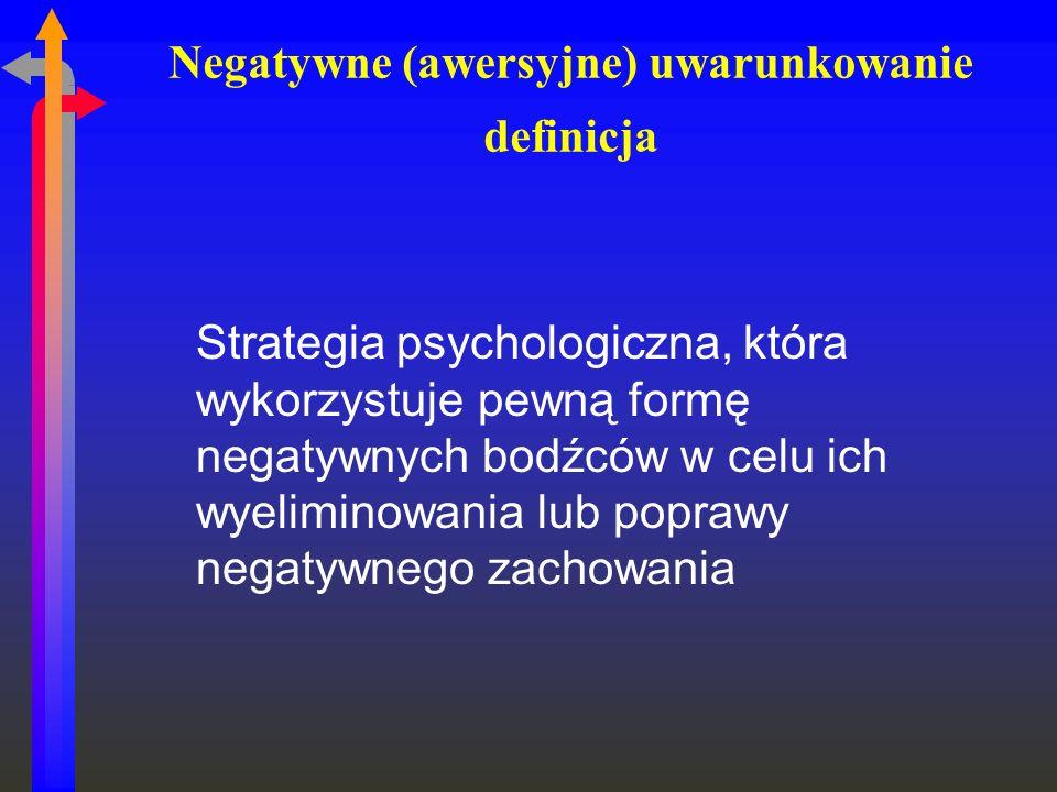 Negatywne (awersyjne) uwarunkowanie definicja Strategia psychologiczna, która wykorzystuje pewną formę negatywnych bodźców w celu ich wyeliminowania l