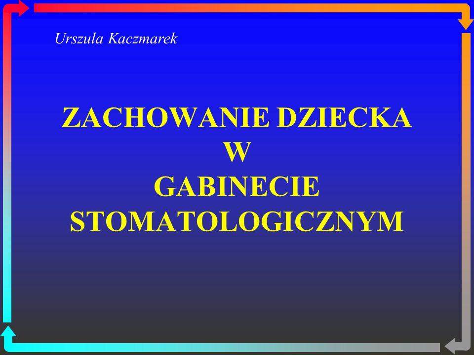 ZACHOWANIE DZIECKA W GABINECIE STOMATOLOGICZNYM Urszula Kaczmarek