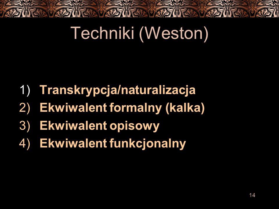 14 Techniki (Weston) 1) Transkrypcja/naturalizacja 2) Ekwiwalent formalny (kalka) 3) Ekwiwalent opisowy 4) Ekwiwalent funkcjonalny