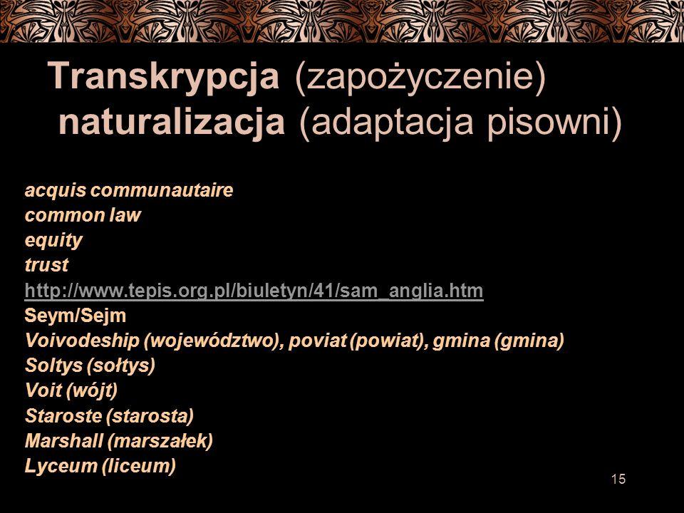15 Transkrypcja (zapożyczenie) naturalizacja (adaptacja pisowni) acquis communautaire common law equity trust http://www.tepis.org.pl/biuletyn/41/sam_anglia.htm Seym/Sejm Voivodeship (województwo), poviat (powiat), gmina (gmina) Soltys (sołtys) Voit (wójt) Staroste (starosta) Marshall (marszałek) Lyceum (liceum)