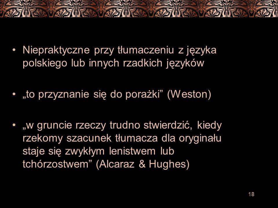 18 Niepraktyczne przy tłumaczeniu z języka polskiego lub innych rzadkich języków to przyznanie się do porażki (Weston) w gruncie rzeczy trudno stwierdzić, kiedy rzekomy szacunek tłumacza dla oryginału staje się zwykłym lenistwem lub tchórzostwem (Alcaraz & Hughes)
