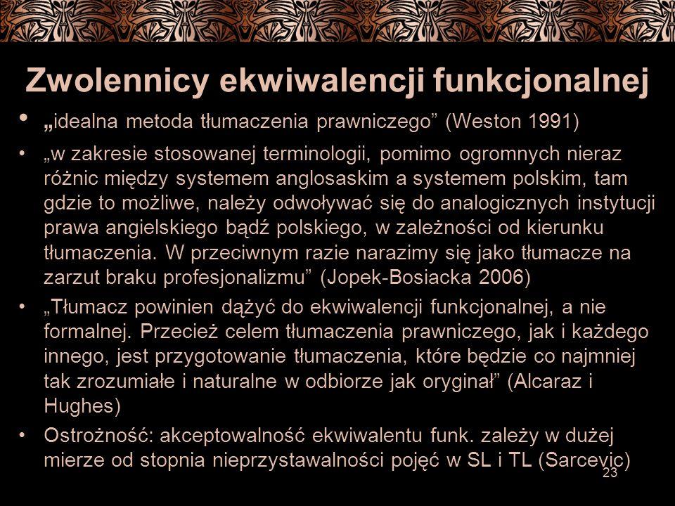 23 Zwolennicy ekwiwalencji funkcjonalnej idealna metoda tłumaczenia prawniczego (Weston 1991) w zakresie stosowanej terminologii, pomimo ogromnych nieraz różnic między systemem anglosaskim a systemem polskim, tam gdzie to możliwe, należy odwoływać się do analogicznych instytucji prawa angielskiego bądź polskiego, w zależności od kierunku tłumaczenia.