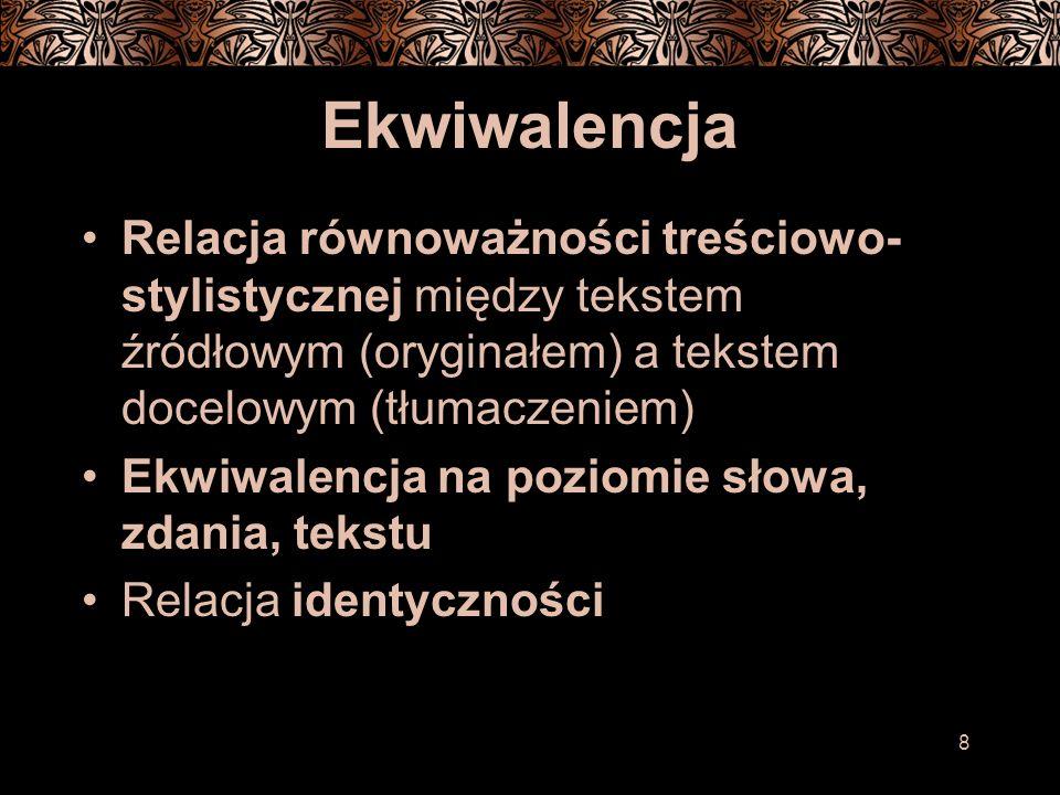 8 Ekwiwalencja Relacja równoważności treściowo- stylistycznej między tekstem źródłowym (oryginałem) a tekstem docelowym (tłumaczeniem) Ekwiwalencja na poziomie słowa, zdania, tekstu Relacja identyczności