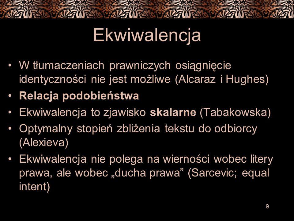 9 Ekwiwalencja W tłumaczeniach prawniczych osiągnięcie identyczności nie jest możliwe (Alcaraz i Hughes) Relacja podobieństwa Ekwiwalencja to zjawisko skalarne (Tabakowska) Optymalny stopień zbliżenia tekstu do odbiorcy (Alexieva) Ekwiwalencja nie polega na wierności wobec litery prawa, ale wobec ducha prawa (Sarcevic; equal intent)