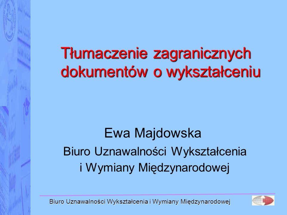 Biuro Uznawalności Wykształcenia i Wymiany Międzynarodowej Tłumaczenie zagranicznych dokumentów o wykształceniu Ewa Majdowska Biuro Uznawalności Wyksz