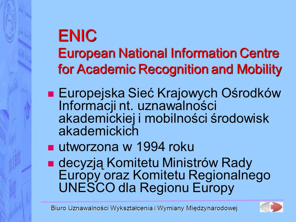 Biuro Uznawalności Wykształcenia i Wymiany Międzynarodowej NARIC National Academic Recognition and Information Centres krajowe ośrodki informacji o uznawalności wykształcenia do celów akademickich sieć utworzona w 1984 roku przez Komisję Europejską komponent programu SOCRATES