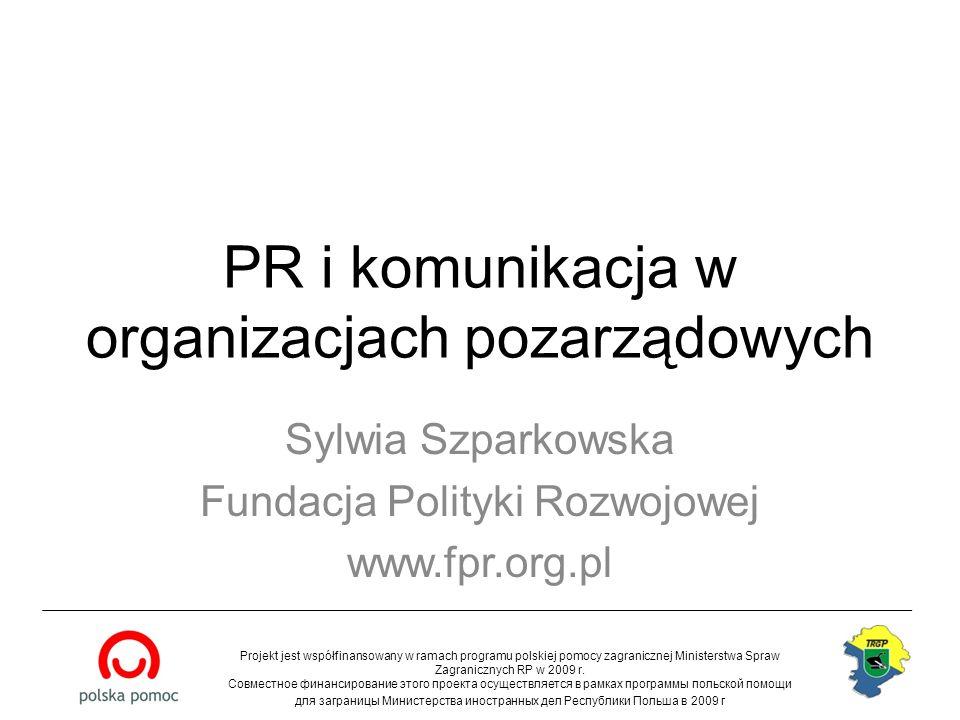 PR i komunikacja w organizacjach pozarządowych Sylwia Szparkowska Fundacja Polityki Rozwojowej www.fpr.org.pl Projekt jest współfinansowany w ramach p