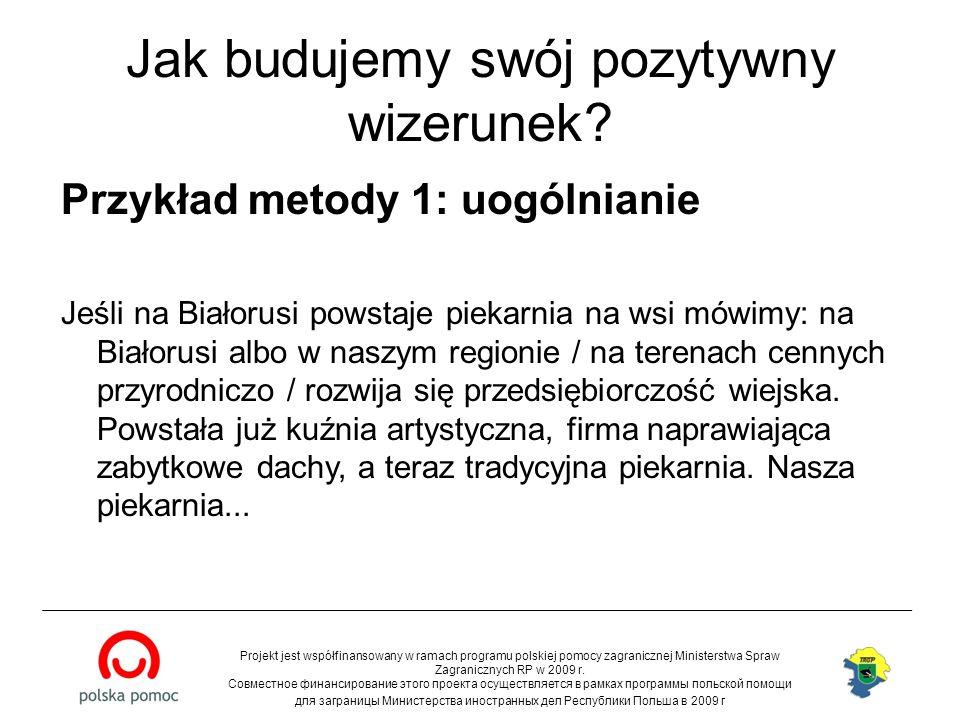 Jak budujemy swój pozytywny wizerunek? Przykład metody 1: uogólnianie Jeśli na Białorusi powstaje piekarnia na wsi mówimy: na Białorusi albo w naszym