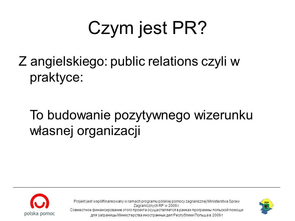 Czym jest PR? Z angielskiego: public relations czyli w praktyce: To budowanie pozytywnego wizerunku własnej organizacji Projekt jest współfinansowany