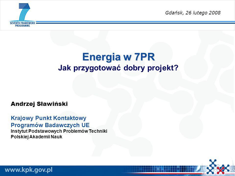 Energia w 7PR Energia w 7PR Jak przygotować dobry projekt? Andrzej Sławiński Krajowy Punkt Kontaktowy Programów Badawczych UE Instytut Podstawowych Pr