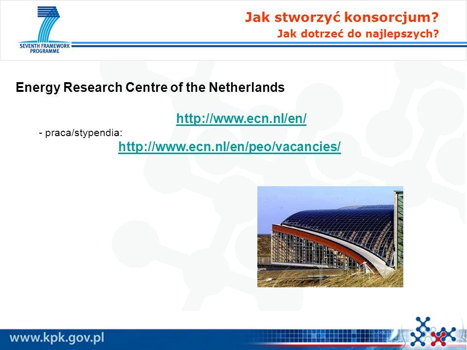 Jak stworzyć konsorcjum? Jak dotrzeć do najlepszych? Energy Research Centre of the Netherlands http://www.ecn.nl/en/ - praca/stypendia: http://www.ecn