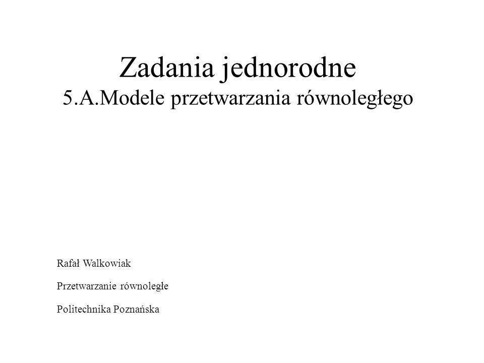 Zadania jednorodne 5.A.Modele przetwarzania równoległego Rafał Walkowiak Przetwarzanie równoległe Politechnika Poznańska