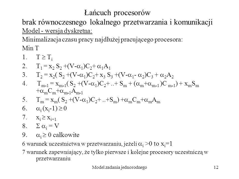 Model zadania jednorodnego12 Łańcuch procesorów brak równoczesnego lokalnego przetwarzania i komunikacji Model - wersja dyskretna: Minimalizacja czasu
