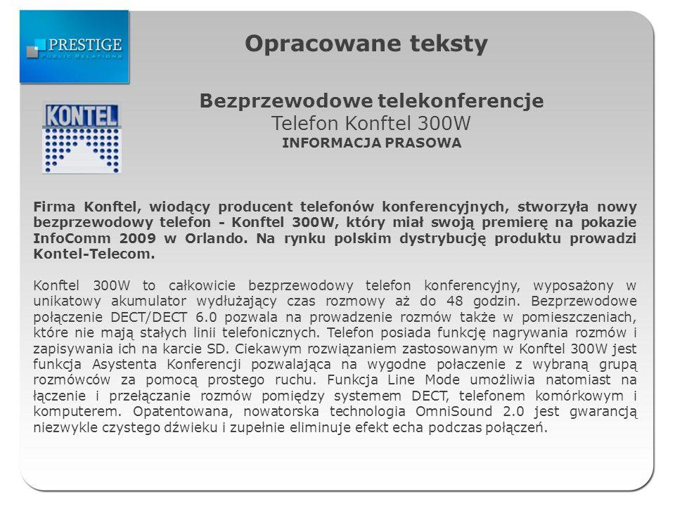 Opracowane teksty Bezprzewodowe telekonferencje Telefon Konftel 300W INFORMACJA PRASOWA Firma Konftel, wiodący producent telefonów konferencyjnych, stworzyła nowy bezprzewodowy telefon - Konftel 300W, który miał swoją premierę na pokazie InfoComm 2009 w Orlando.
