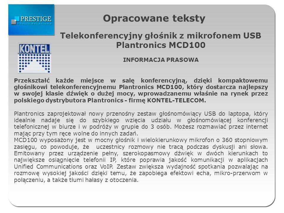 Opracowane teksty Telekonferencyjny głośnik z mikrofonem USB Plantronics MCD100 INFORMACJA PRASOWA Przekształć każde miejsce w salę konferencyjną, dzięki kompaktowemu głośnikowi telekonferencyjnemu Plantronics MCD100, który dostarcza najlepszy w swojej klasie dźwięk o dużej mocy, wprowadzanemu właśnie na rynek przez polskiego dystrybutora Plantronics - firmę KONTEL-TELECOM.