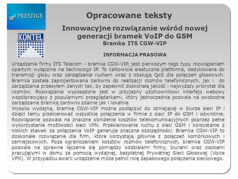 Opracowane teksty Innowacyjne rozwiązanie wśród nowej generacji bramek VoIP do GSM Bramka ITS CGW-VIP INFORMACJA PRASOWA Urządzenie firmy ITS Telecom - bramka CGW-VIP, jest pierwszym tego typu rozwiązaniem opartym wyłącznie na technologii IP.