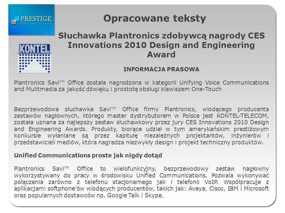 Opracowane teksty Słuchawka Plantronics zdobywcą nagrody CES Innovations 2010 Design and Engineering Award INFORMACJA PRASOWA Plantronics Savi Office została nagrodzona w kategorii Unifying Voice Communications and Mulitmedia za jakość dźwięku i prostotę obsługi klawiszem One-Touch Bezprzewodowa słuchawka Savi Office firmy Plantronics, wiodącego producenta zestawów nagłownych, którego master dystrybutorem w Polsce jest KONTEL-TELECOM, została uznana za najlepszy zestaw słuchawkowy przez jury CES Innovations 2010 Design and Engineering Awards.